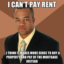 Rent Meme - i can t pay rent i think it makes more sense to buy a property