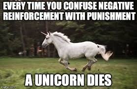 Unicorn Meme Generator - every time you confuse negative reinforcement with punishment a