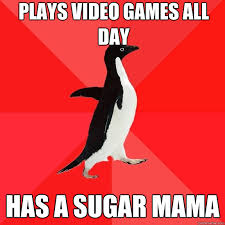 Sugar Mama Meme - plays video games all day has a sugar mama socially awesome
