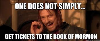 Book Of Mormon Meme - one does not simply get tickets to the book of mormon mordor