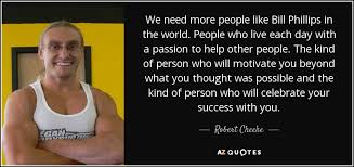 The Quot Be Like Bill - robert cheeke quote we need more people like bill phillips in the