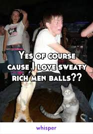 Sweating Balls Meme - of course cause i love sweaty rich men balls