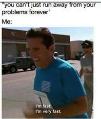 Fast Meme - you can t just run away from your problems forever i m fast i m very