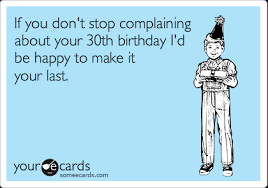 if you don t stop complaining about your 30th birthday i d be