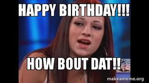 Adult Happy Birthday Meme - happy birthday how bout dat make a meme