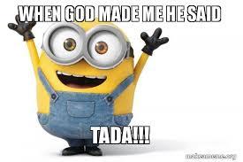When God Made Me Meme - when god made me he said tada happy minion make a meme
