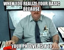 Ph Memes - when you realize your basic because your ph level is a 10 milton