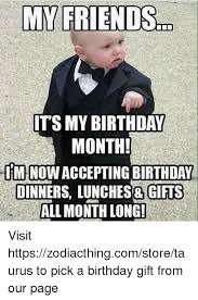 Birthday Gift Meme - my friends its my birthday month iminowacceptingbirthday dinners