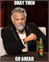 Okay Then Meme - the most interesting man in the world meme imgflip