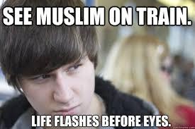 Racist Muslim Memes - see muslim on train life flashes before eyes racist lewis