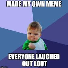 On My Own Memes - made my own meme everyone laughed out lout meme