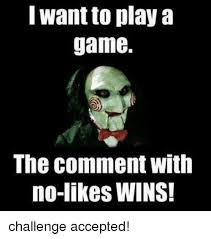 Challenge Excepted Meme - want play a game the comment with no likes wins challenge