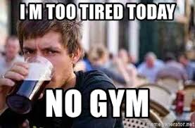 Lazy College Student Meme - i m too tired today no gym the lazy college senior meme generator