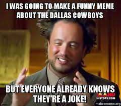 Dallas Cowboys Funny Memes - i was going to make a funny meme about the dallas cowboys but