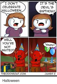 Halloween Birthday Meme - i dont celebrate halloween it s the devil s birthday well you re not