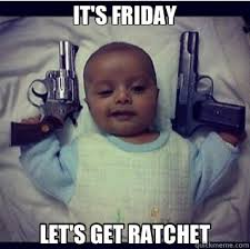 Its Friday Funny Meme - it s friday let s get ratchet 2 gun baby quickmeme