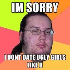 Ugly Girl Meme - im sorry i dont date ugly girls like u create meme