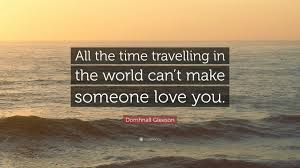 You Can T Make Someone Love You Quotes by Domhnall Gleeson Quote U201call The Time Travelling In The World Can