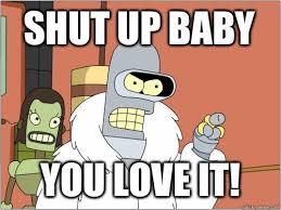 Meme Shut Up - shut up baby you love it memes
