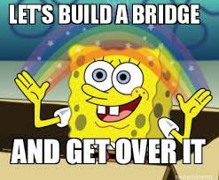 Get Over It Meme - meme maker lets build a bridge and get over it