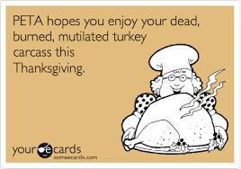 peta hopes you enjoy your dead burned mutilated turkey carcass
