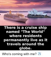 Cruise Ship Meme - there is a cruise ship named the world where residents permanently