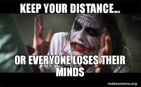 Distance Meme - keep your distance or everyone loses their minds everyone