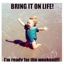 Funny Weekend Meme - bring it onlife i m read for the weekend funny meme on me me