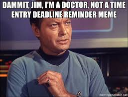 Dammit Jim Meme - dammit jim i m a doctor not a time entry deadline reminder meme