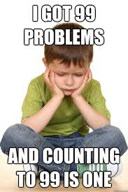 99 Problems Meme - i got 99 problems and counting to 99 is one first grade problems