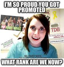 Army Girlfriend Memes - what rank are we now overly attached military wife lol sad