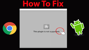 plugin for android how to fix this plugin is not supported error in chrome