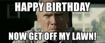 Get Off My Lawn Meme - happy birthday now get off my lawn clint eastwood gran torino