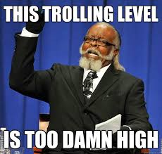 Trolling Meme - this trolling level is too damn high jimmy mcmillan quickmeme