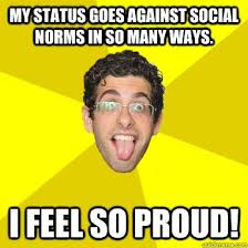 So Proud Meme - awesome so proud meme my status goes against social norms in so