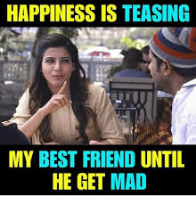 He Mad Meme - happiness is teasing my best friend until he get mad best friend