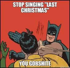 Last Christmas Meme - stop singing last christmas you gobshite rundom stuff