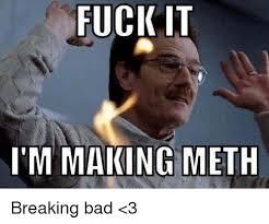 Fuck It Memes - fuck it i m making meth breaking bad 3 breaking bad meme on me me