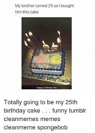 Happy Birthday Meme Tumblr - my brother turned 25 so l bought him this cake happy birthday bro