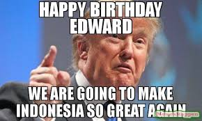 Foto Meme Indonesia - happy birthday edward we are going to make indonesia so great again