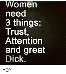 Trust Memes - women need 3 things trust attention and great dick yep meme on