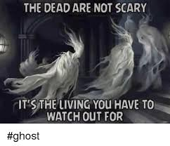 Scary Ghost Meme - the dead are not scary itts the living you have to watch out for