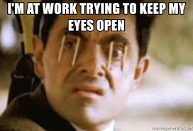 Sleep At Work Meme - i m at work trying to keep my eyes open mr bean and sleep meme