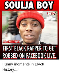 Funny Black History Memes - soulja boy 2017 sweets 6969 first black rapper to get robbed on