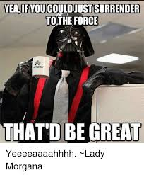 Yeeeeaaaahhhh Meme - yea if you couldjustsurrender to the force witech that be great