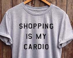 shopping shirt shopping is my cardio shirt soft u0026