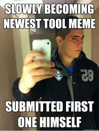 Newest Meme - slowly becoming newest tool meme submitted first one himself