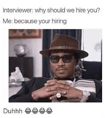 Future Meme - interviewer why should we hire you me because your hiring duhhh