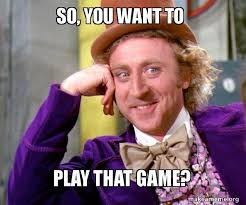 Want To Play A Game Meme - so you want to play that game willy wonka sarcasm meme make