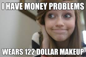 Money Problems Meme - i have money problems wears 122 dollar makeup rich suburban white